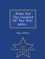 Rules For The Conduct Of The War-game... - War College Series