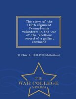 The story of the 116th regiment Pennsylvania volunteers in the war of the rebellion; record of a gallant command  - War College Se