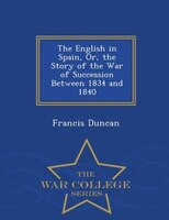 The English in Spain, Or, the Story of the War of Succession Between 1834 and 1840 - War College Series