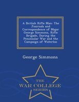 A British Rifle Man: The Journals and Correspondence of Major George Simmons, Rifle Brigade, During the Peninsular War a