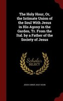 The Holy Hour, Or, the Intimate Union of the Soul With Jesus in His Agony in the Garden, Tr. From the Ital. by a Father of the Soc