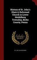 History of St. John's (Hain's) Reformed Church in Lower Heidelberg Township, Berks County, Penna