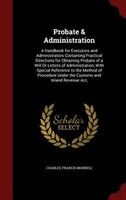 Probate & Administration: A Handbook for Executors and Administrators Containing Practical Directions for Obtaining Probate o