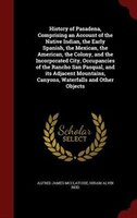 History of Pasadena, Comprising an Account of the Native Indian, the Early Spanish, the Mexican, the American, the Colony, and the