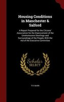 Housing Conditions in Manchester & Salford: A Report Prepared for the Citizens' Association for the Improvement of