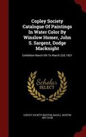 Copley Society Catalogue Of Paintings In Water Color By Winslow Homer, John S. Sargent, Dodge Macknight: Exhibition March 5th To M