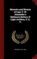 Memoirs and History of Capt. F. W. Alexander's Baltimore Battery of Light Artillery, U. S. V.
