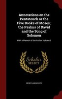 Annotations on the Pentateuch or the Five Books of Moses ; the Psalms of David and the Song of Solomon: With a Memoir of the Autho