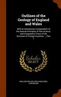 Outlines of the Geology of England and Wales: With an Introductory Compendium of the General Principles of That Science, and Compa