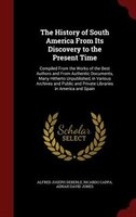 The History of South America From Its Discovery to the Present Time: Compiled From the Works of the Best Authors and From Authenti