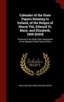 Calendar of the State Papers Relating to Ireland, of the Reigns of Henry Viii, Edward Vi, Mary, and Elizabeth, 1509-[1603]: Preser - Great Britain. Public Record Office