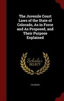 The Juvenile Court Laws of the State of Colorado, As in Force and As Proposed, and Their Purpose Explained