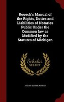 Rouech's Manual of the Rights, Duties and Liabilities of Notaries Public Under the Common law as Modified by the Statutes