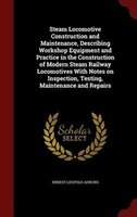 Steam Locomotive Construction and Maintenance, Describing Workshop Equipment and Practice in the Construction of Modern Steam Rail