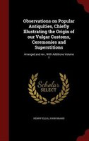 Observations on Popular Antiquities, Chiefly Illustrating the Origin of our Vulgar Customs, Ceremonies and Superstitions: Arranged