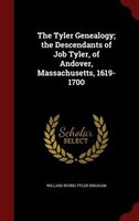 The Tyler Genealogy; the Descendants of Job Tyler, of Andover, Massachusetts, 1619-1700