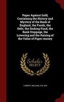 Paper Against Gold; Containing the History and Mystery of the Bank of England, the Funds, the Debt, the Sinking Fund, the Bank Sto
