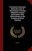 The Interior Decorator, Being the Laws of Harmonious Coloring Adapted to Interior Decorations With Observations on the Practice of