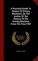 A Practical Guide To Buyers Of Sewing Machines, By The Author Of 'the History Of The Sewing Machine, From The Year
