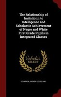 The Relationship of Imitationn to Intelligence and Scholastic Achievement of Negro and White First Grade Pupils in Integrated Clas
