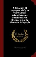 A Collection Of Voyages Chiefly In The Southern Atlantick Ocean. Published From Original M.s.s. By Alexander Dalrymple