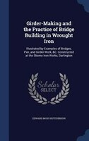 Girder-Making and the Practice of Bridge Building in Wrought Iron: Illustrated by Examples of Bridges, Pier, and Girder-Work,