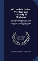 Oil Lands in Indian Territory and Territory of Oklahoma: Hearings Before the Secretary of the Interior On Leasinng of Oil Lands an