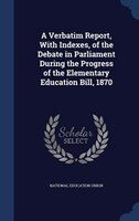 A Verbatim Report, With Indexes, of the Debate in Parliament During the Progress of the Elementary Education Bill, 1870