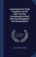 Geschichte Der Stadt Frankfurt An Der Oder Von Der Gründung Der Stadt Bis Zum Königthum Der Hohenzollern