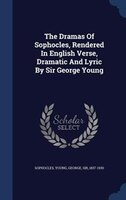 The Dramas Of Sophocles, Rendered In English Verse, Dramatic And Lyric By Sir George Young