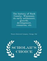 The history of Rock County, Wisconsin; its early settlement, growth, development, resources, etc.  - Scholar's Choice