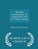 North's translation of Plutarch's life of Julius Caesar  - Scholar's Choice Edition