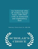 An historical atlas of modern Europe from 1789-1914, with an historical and explanatory text  - Scholar's Choice Edition