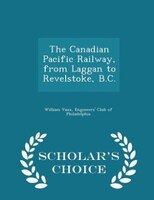 The Canadian Pacific Railway, from Laggan to Revelstoke, B.C. - Scholar's Choice Edition