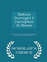 Balkans Oversight I: Corruption In Bosnia - Scholar's Choice Edition