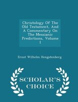 Christology Of The Old Testament, And A Commentary On The Messianic Predictions, Volume 1 - Scholar's Choice Edition