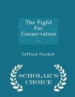 The Fight For Conservation... - Scholar's Choice Edition