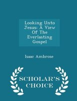 Looking Unto Jesus: A View Of The Everlasting Gospel - Scholar's Choice Edition
