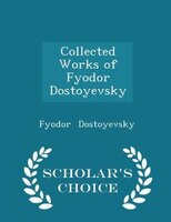 Collected Works of Fyodor Dostoyevsky - Scholar's Choice Edition