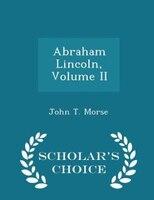 Abraham Lincoln, Volume II - Scholar's Choice Edition