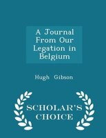 A Journal From Our Legation in Belgium - Scholar's Choice Edition