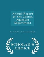 Annual Report of the Croton Aqueduct Department - Scholar's Choice Edition
