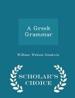 A Greek Grammar - Scholar's Choice Edition