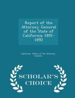 Report of the Attorney General of the State of California 1891-1892 - Scholar's Choice Edition