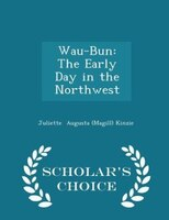 Wau-Bun: The Early Day in the Northwest - Scholar's Choice Edition