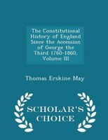 The Constitutional History of England Since the Accession of George the Third 1760-1860, Volume III - Scholar's Choice
