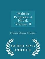 Mabel's Progress: A Novel, Volume II - Scholar's Choice Edition