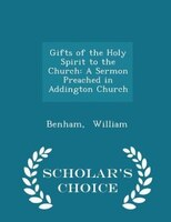 Gifts of the Holy Spirit to the Church: A Sermon Preached in Addington Church - Scholar's Choice Edition