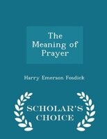 The Meaning of Prayer - Scholar's Choice Edition
