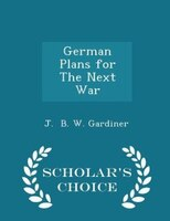German Plans for The Next War - Scholar's Choice Edition